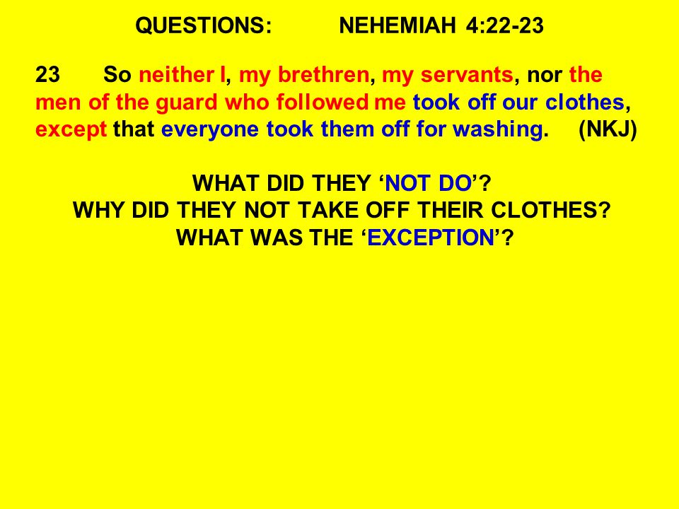 QUESTIONS:NEHEMIAH 4:22-23 23So neither I, my brethren, my servants, nor the men of the guard who followed me took off our clothes, except that everyone took them off for washing.(NKJ) WHAT DID THEY 'NOT DO'.