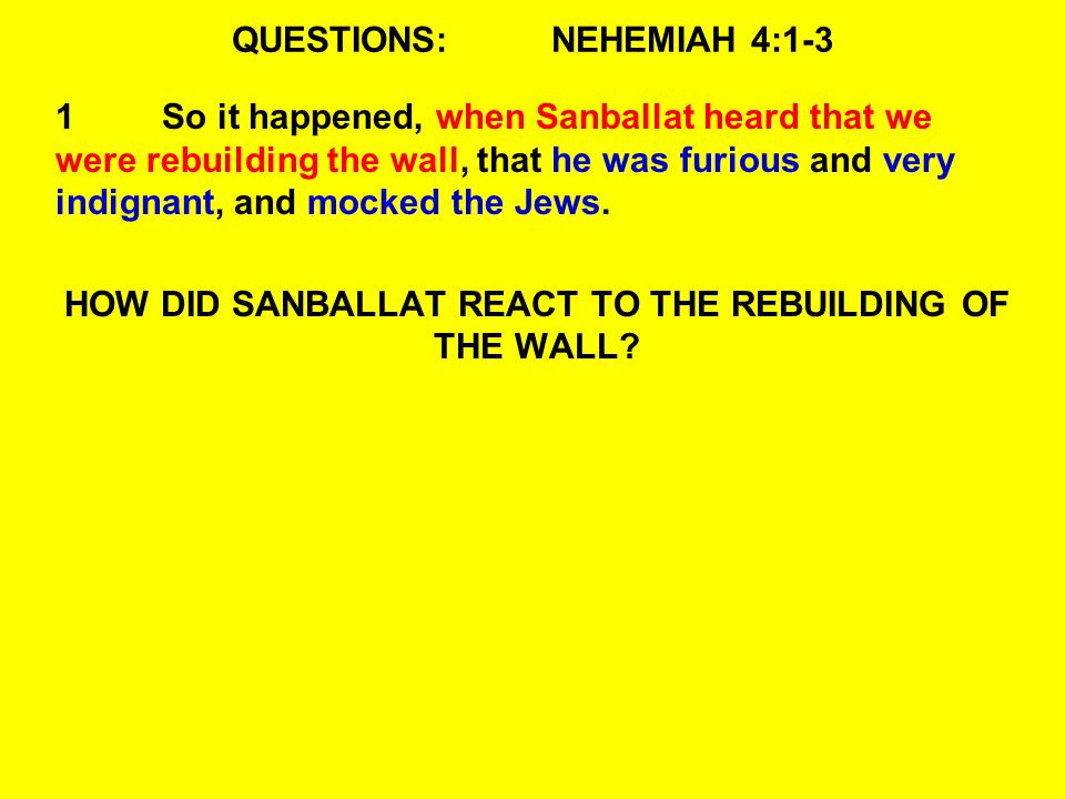 QUESTIONS:NEHEMIAH 4:1-3 1So it happened, when Sanballat heard that we were rebuilding the wall, that he was furious and very indignant, and mocked the Jews.