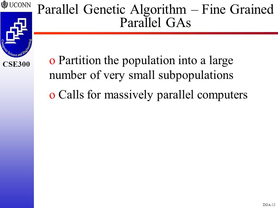CSE298 CSE300 DGA-13 CSE300 Parallel Genetic Algorithm – Fine Grained Parallel GAs o Partition the population into a large number of very small subpopulations o Calls for massively parallel computers