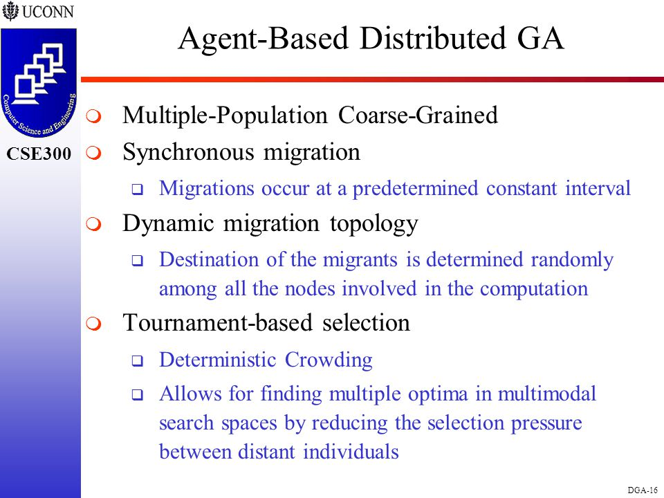CSE298 CSE300 DGA-16 CSE300 Agent-Based Distributed GA  Multiple-Population Coarse-Grained  Synchronous migration  Migrations occur at a predetermined constant interval  Dynamic migration topology  Destination of the migrants is determined randomly among all the nodes involved in the computation  Tournament-based selection  Deterministic Crowding  Allows for finding multiple optima in multimodal search spaces by reducing the selection pressure between distant individuals