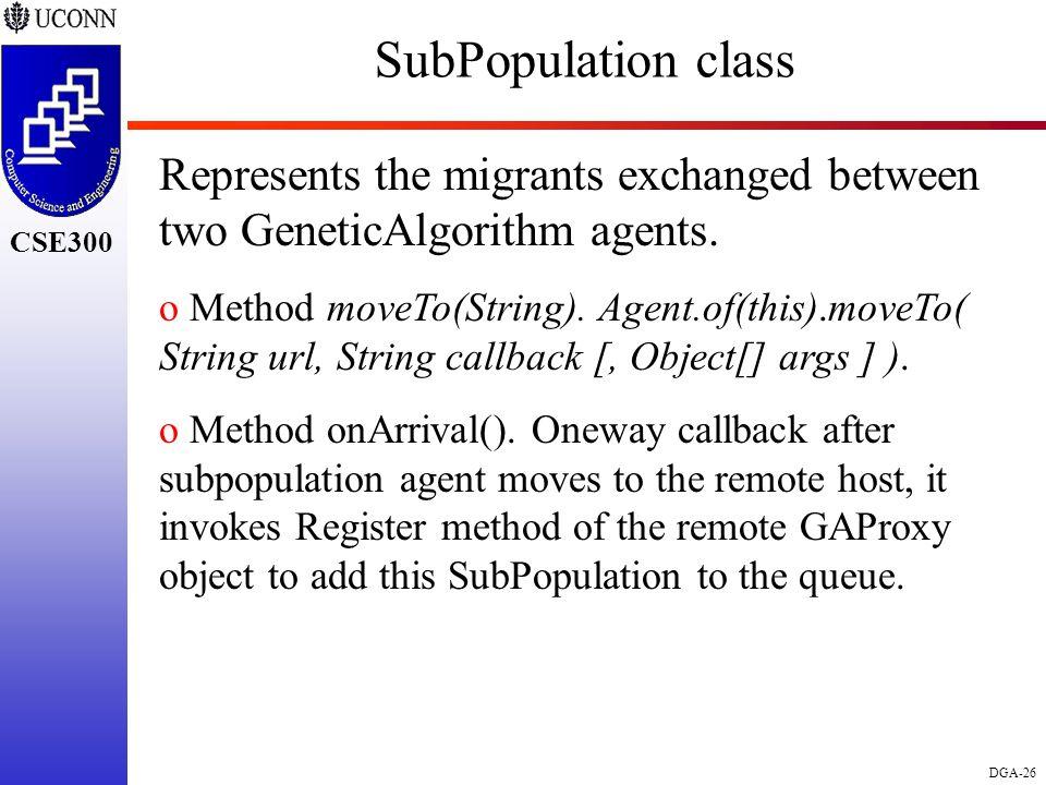 CSE298 CSE300 DGA-26 CSE300 SubPopulation class Represents the migrants exchanged between two GeneticAlgorithm agents. o Method moveTo(String). Agent.