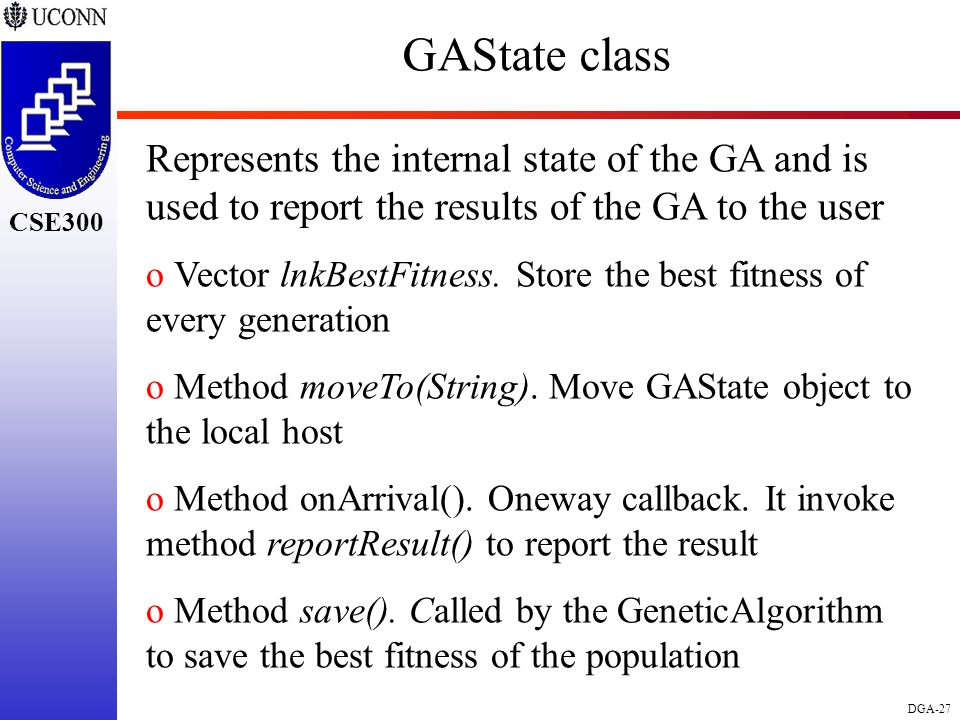 CSE298 CSE300 DGA-27 CSE300 GAState class Represents the internal state of the GA and is used to report the results of the GA to the user o Vector lnkBestFitness.