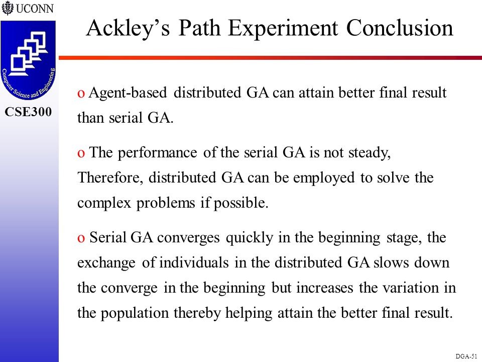 CSE298 CSE300 DGA-51 CSE300 Ackley's Path Experiment Conclusion o Agent-based distributed GA can attain better final result than serial GA.