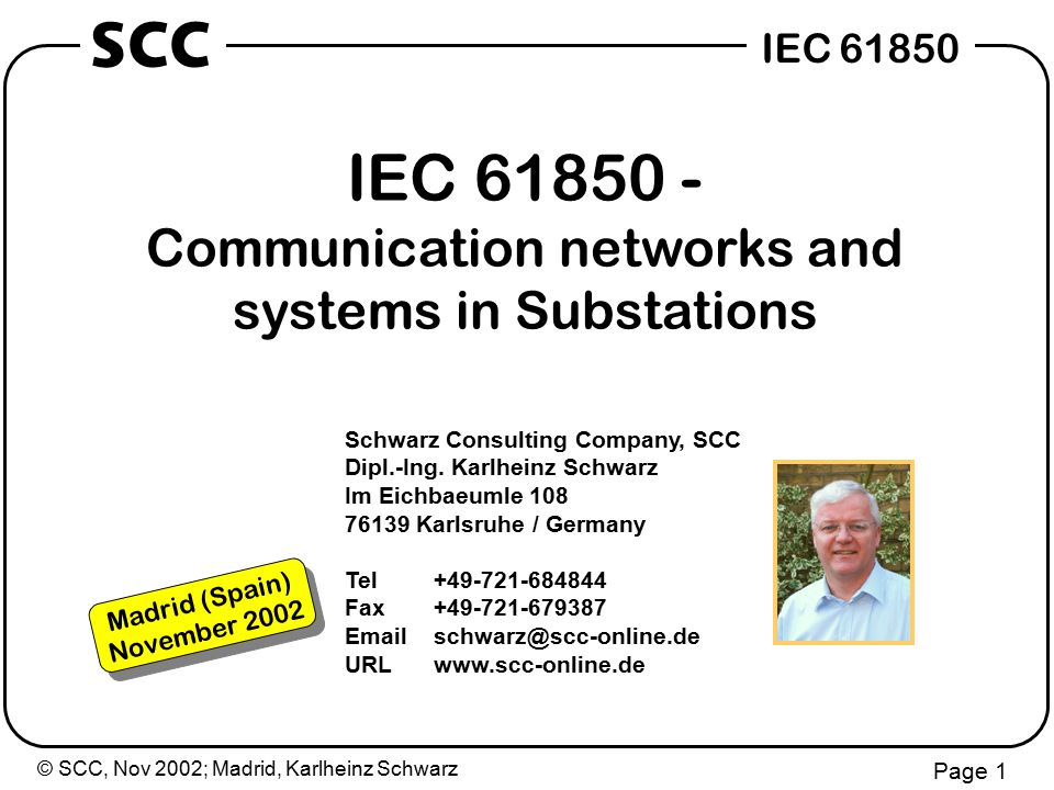 © SCC, Nov 2002; Madrid, Karlheinz Schwarz Page 2 IEC 61850 SCC Current activities IEC 61850 (editor of part 7-1/7-2) IEC 61850 (project leader conformance testing - part 10) Seamless Communication Architecture within IEC IEC 61400-25 Wind Power / Decentralised Power Systems