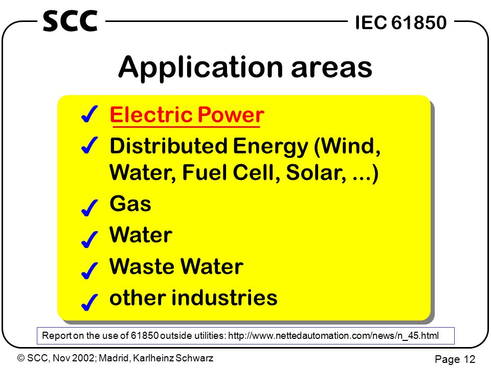 © SCC, Nov 2002; Madrid, Karlheinz Schwarz Page 12 IEC 61850 SCC Application areas Electric Power Distributed Energy (Wind, Water, Fuel Cell, Solar,...) Gas Water Waste Water other industries 4 4 4 4 4 4 4 4 4 4 4 4 Report on the use of 61850 outside utilities: http://www.nettedautomation.com/news/n_45.html