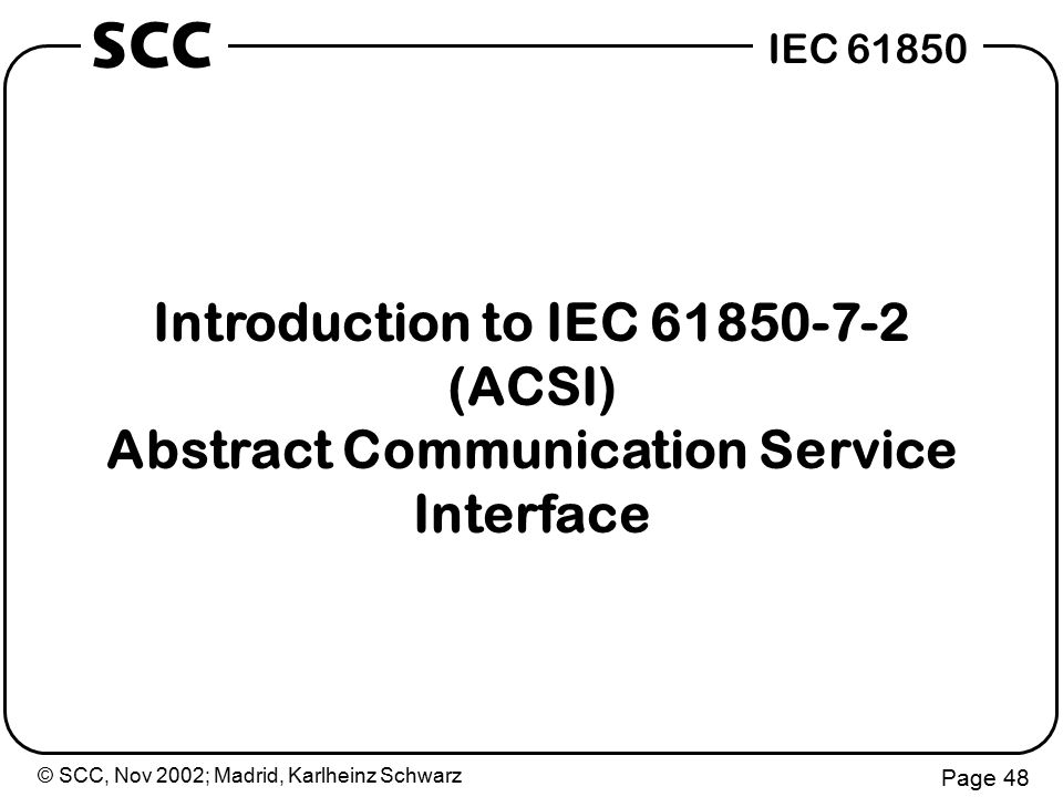 © SCC, Nov 2002; Madrid, Karlheinz Schwarz Page 48 IEC 61850 SCC Introduction to IEC 61850-7-2 (ACSI) Abstract Communication Service Interface