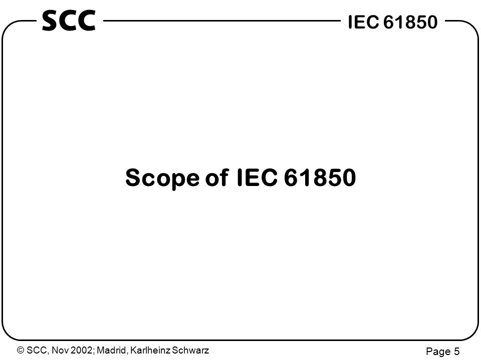 © SCC, Nov 2002; Madrid, Karlheinz Schwarz Page 6 IEC 61850 SCC Scope 4 Systems in substations 4 Communication networks in substations