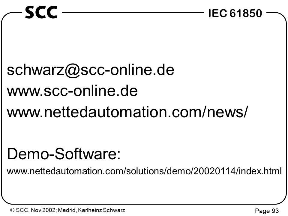 © SCC, Nov 2002; Madrid, Karlheinz Schwarz Page 93 IEC 61850 SCC schwarz@scc-online.de www.scc-online.de www.nettedautomation.com/news/ Demo-Software: www.nettedautomation.com/solutions/demo/20020114/index.html