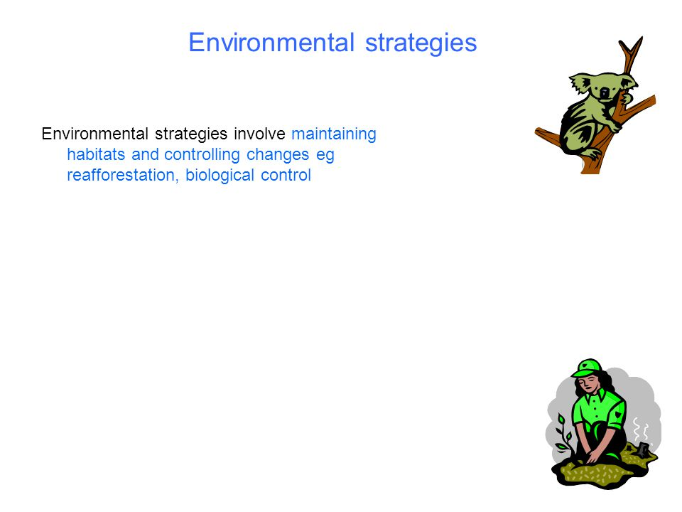 Environmental strategies Environmental strategies involve maintaining habitats and controlling changes eg reafforestation, biological control