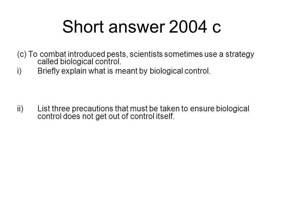 Short answer 2004 c (c) To combat introduced pests, scientists sometimes use a strategy called biological control. i)Briefly explain what is meant by