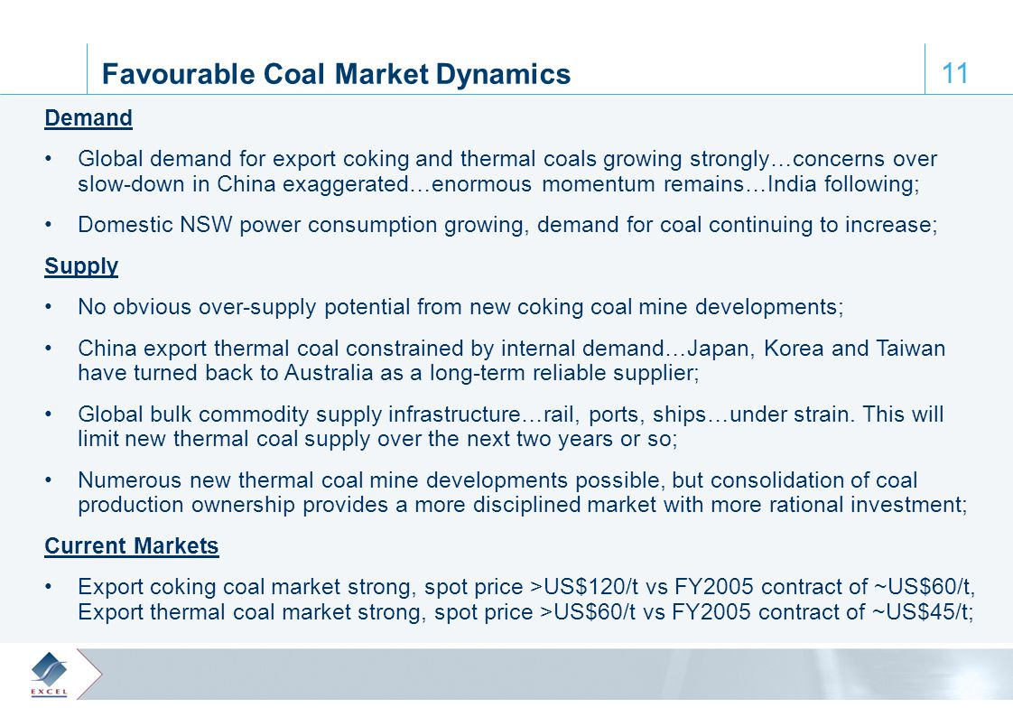 0, 61, 110 65, 172, 223 122, 28, 61 164, 188, 205 64, 103, 129 11 Favourable Coal Market Dynamics Demand Global demand for export coking and thermal coals growing strongly…concerns over slow-down in China exaggerated…enormous momentum remains…India following; Domestic NSW power consumption growing, demand for coal continuing to increase; Supply No obvious over-supply potential from new coking coal mine developments; China export thermal coal constrained by internal demand…Japan, Korea and Taiwan have turned back to Australia as a long-term reliable supplier; Global bulk commodity supply infrastructure…rail, ports, ships…under strain.