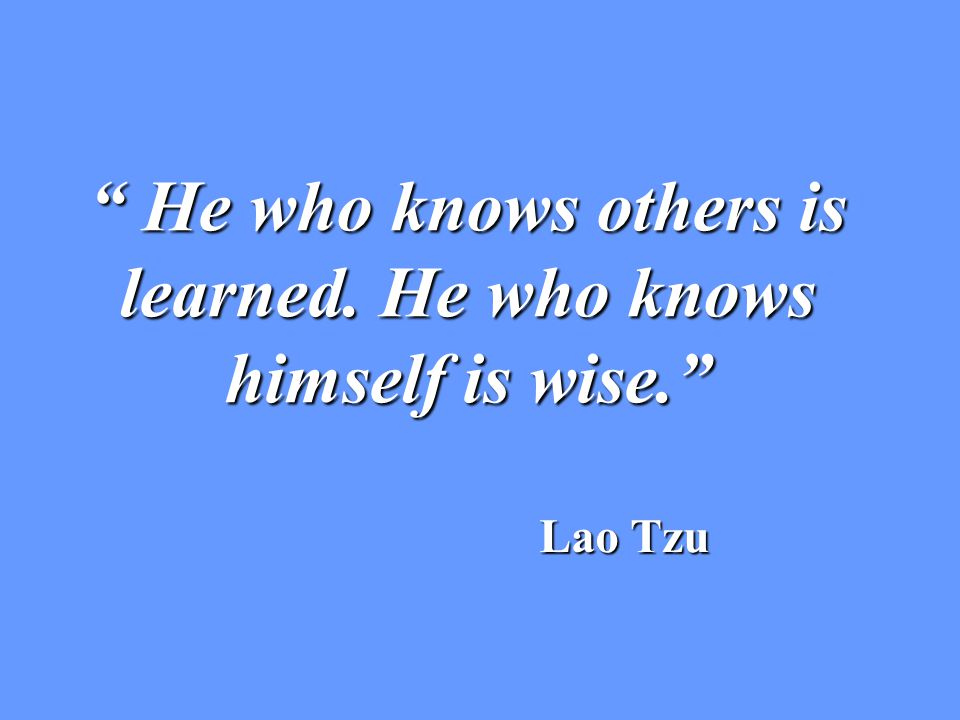 He who knows others is learned. He who knows himself is wise. Lao Tzu