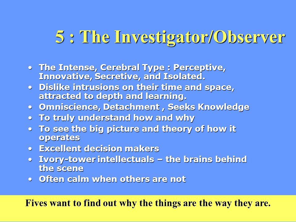 5 : The Investigator/Observer The Intense, Cerebral Type : Perceptive, Innovative, Secretive, and Isolated.The Intense, Cerebral Type : Perceptive, Innovative, Secretive, and Isolated.