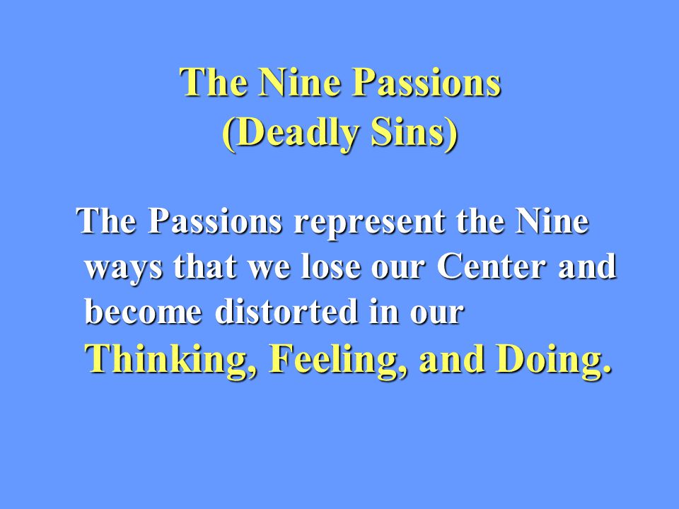 The Nine Passions (Deadly Sins) The Passions represent the Nine ways that we lose our Center and become distorted in our Thinking, Feeling, and Doing.
