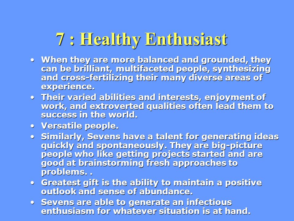 7 : Healthy Enthusiast 7 : Healthy Enthusiast When they are more balanced and grounded, they can be brilliant, multifaceted people, synthesizing and cross-fertilizing their many diverse areas of experience.When they are more balanced and grounded, they can be brilliant, multifaceted people, synthesizing and cross-fertilizing their many diverse areas of experience.
