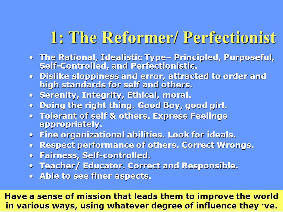 1: The Reformer/ Perfectionist The Rational, Idealistic Type– Principled, Purposeful, Self-Controlled, and Perfectionistic.The Rational, Idealistic Type– Principled, Purposeful, Self-Controlled, and Perfectionistic.