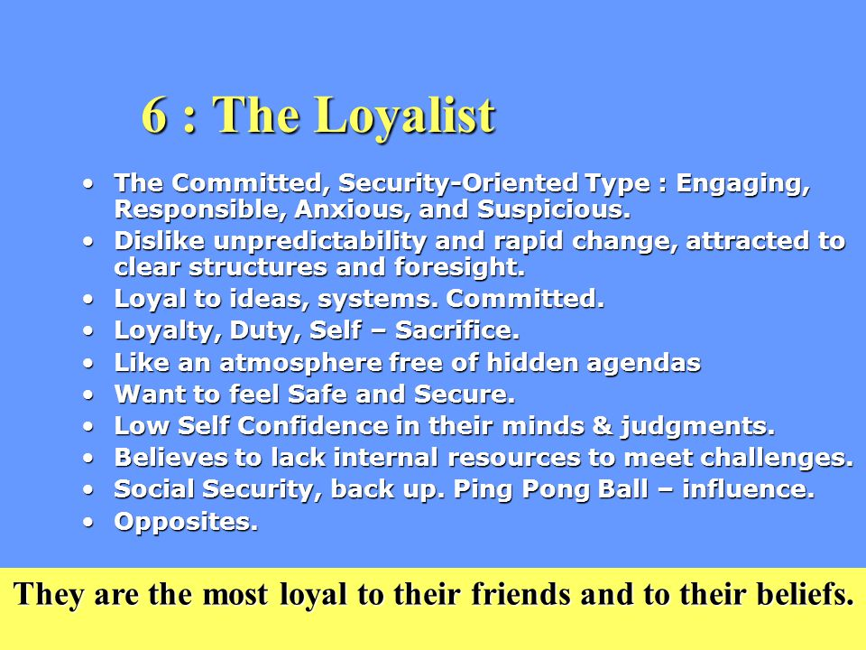 6 : The Loyalist The Committed, Security-Oriented Type : Engaging, Responsible, Anxious, and Suspicious.The Committed, Security-Oriented Type : Engaging, Responsible, Anxious, and Suspicious.