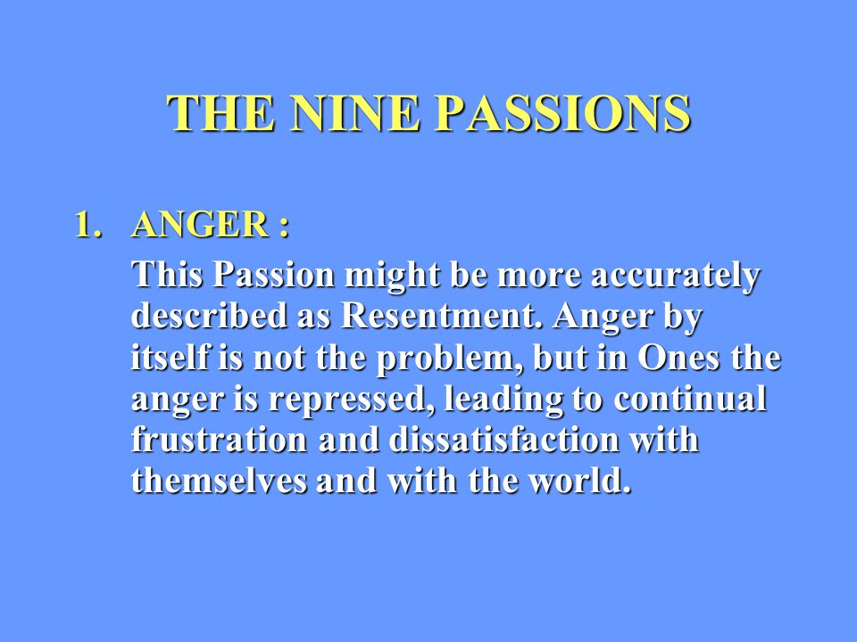 THE NINE PASSIONS 1.ANGER : This Passion might be more accurately described as Resentment.