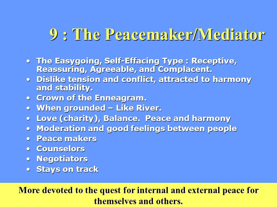 9 : The Peacemaker/Mediator 9 : The Peacemaker/Mediator The Easygoing, Self-Effacing Type : Receptive, Reassuring, Agreeable, and Complacent.The Easygoing, Self-Effacing Type : Receptive, Reassuring, Agreeable, and Complacent.
