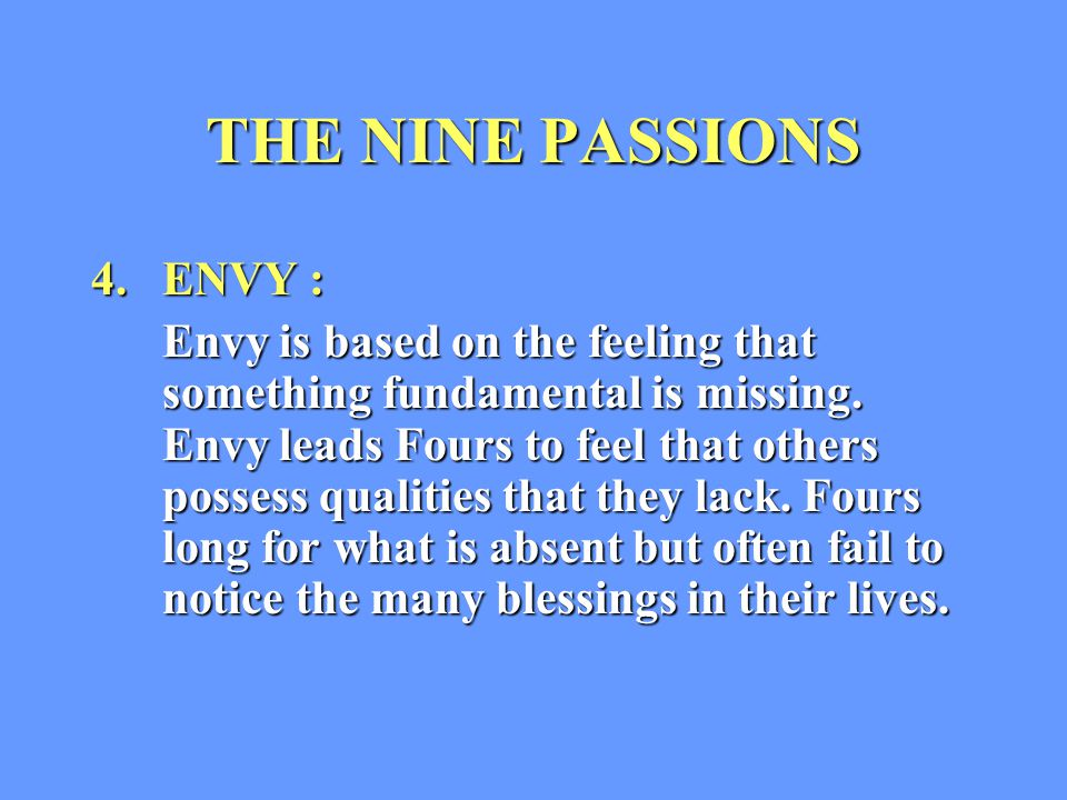 THE NINE PASSIONS 4. ENVY : Envy is based on the feeling that something fundamental is missing.