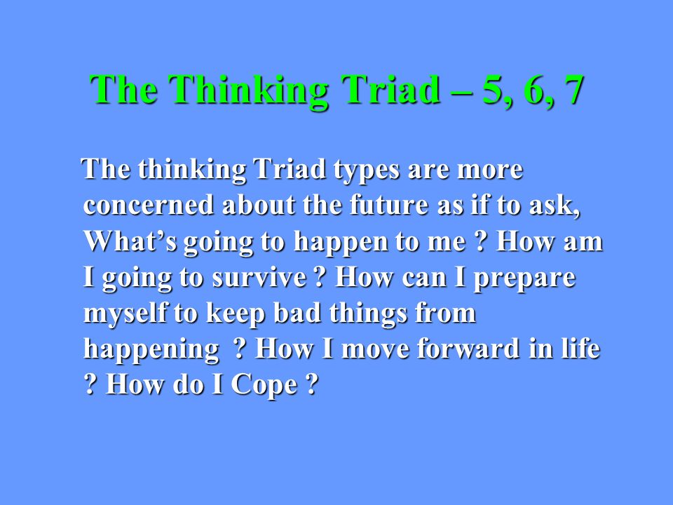 The Thinking Triad – 5, 6, 7 The thinking Triad types are more concerned about the future as if to ask, What's going to happen to me .