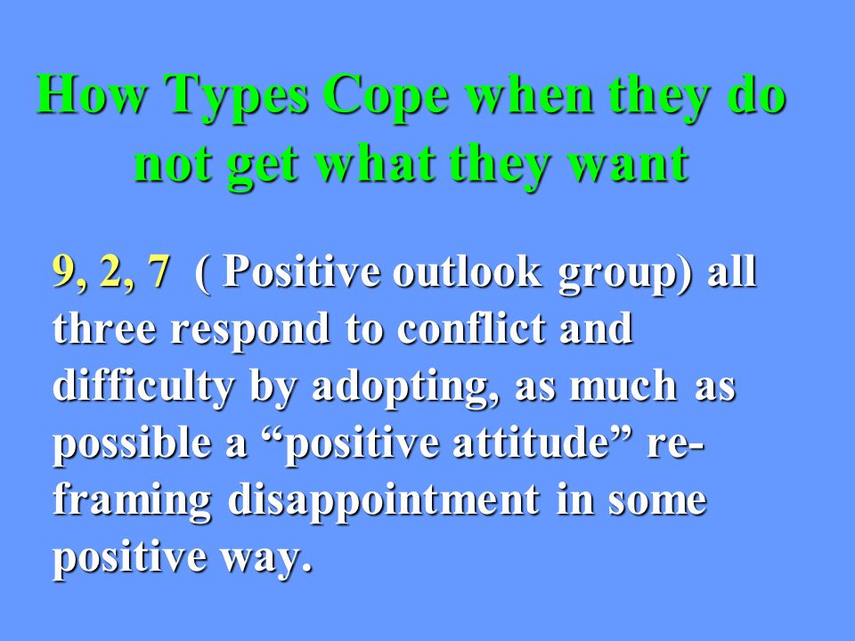 How Types Cope when they do not get what they want 9, 2, 7 ( Positive outlook group) all three respond to conflict and difficulty by adopting, as much as possible a positive attitude re- framing disappointment in some positive way.