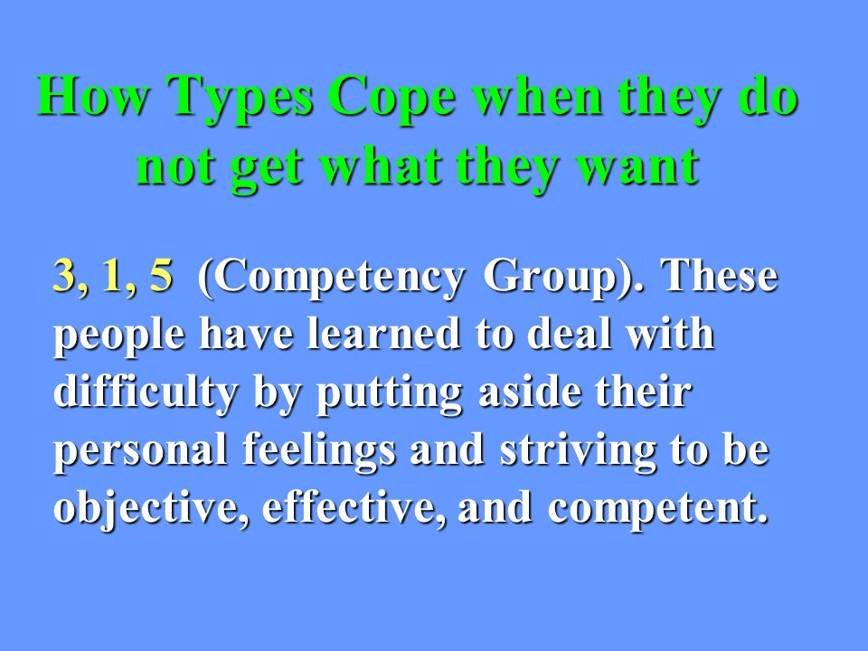 How Types Cope when they do not get what they want 3, 1, 5 (Competency Group).