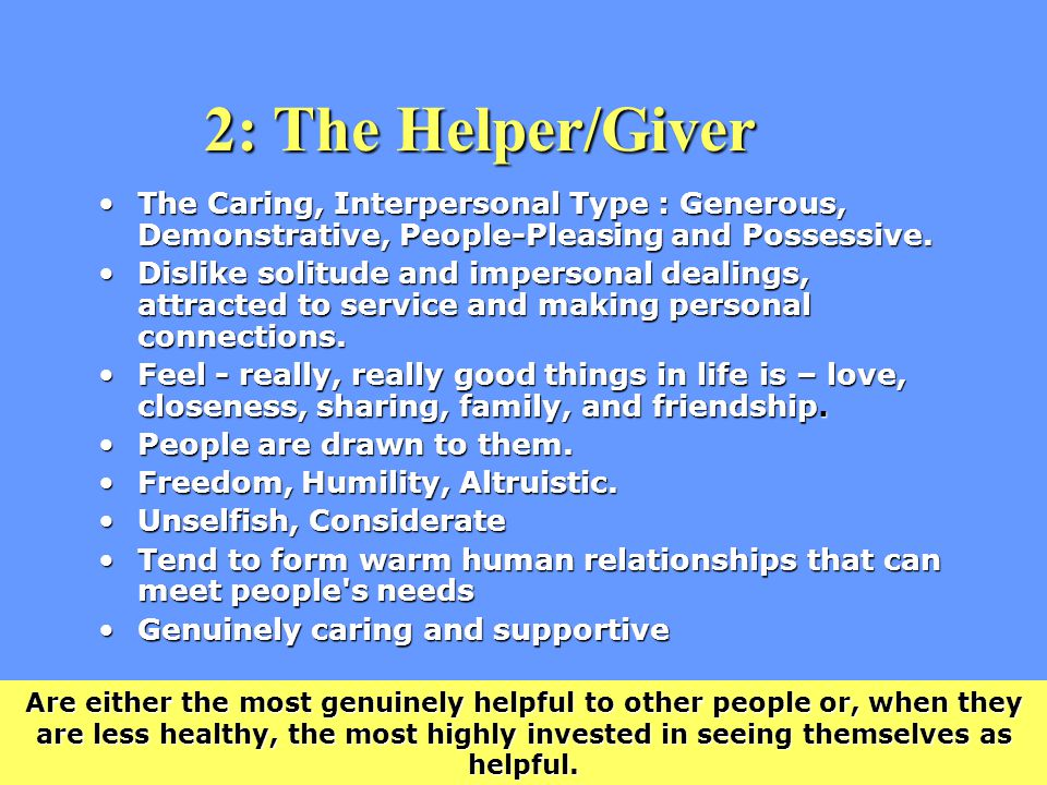 2: The Helper/Giver The Caring, Interpersonal Type : Generous, Demonstrative, People-Pleasing and Possessive.The Caring, Interpersonal Type : Generous, Demonstrative, People-Pleasing and Possessive.