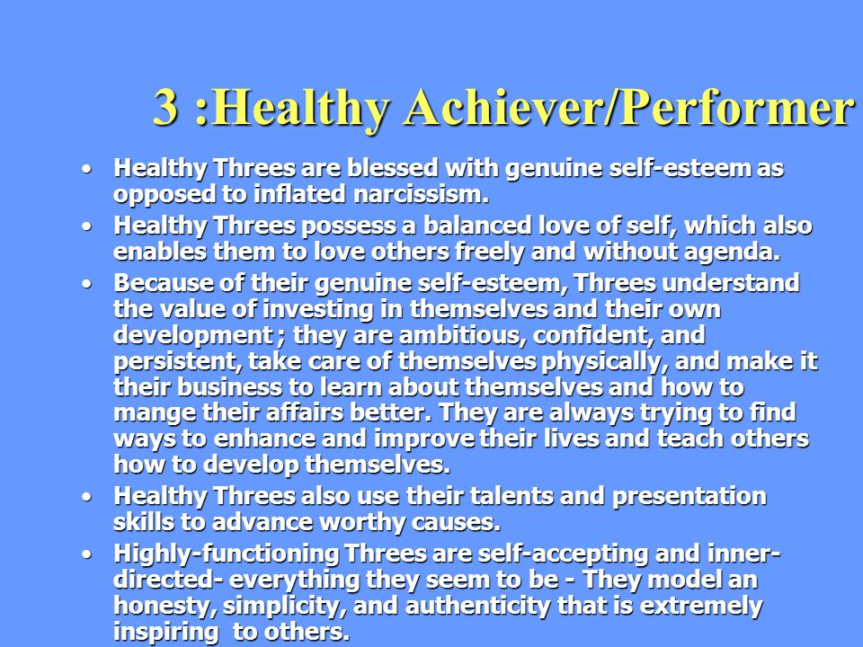 3 :Healthy Achiever/Performer Healthy Threes are blessed with genuine self-esteem as opposed to inflated narcissism.Healthy Threes are blessed with genuine self-esteem as opposed to inflated narcissism.