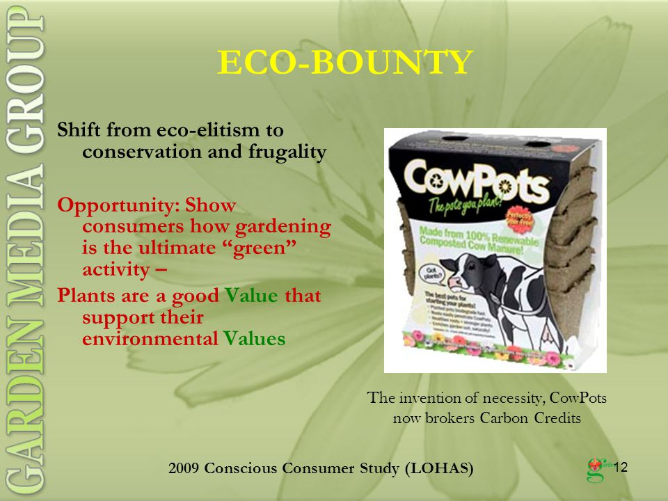 12 ECO-BOUNTY Shift from eco-elitism to conservation and frugality Opportunity: Show consumers how gardening is the ultimate green activity – Plants are a good Value that support their environmental Values The invention of necessity, CowPots now brokers Carbon Credits 2009 Conscious Consumer Study (LOHAS)