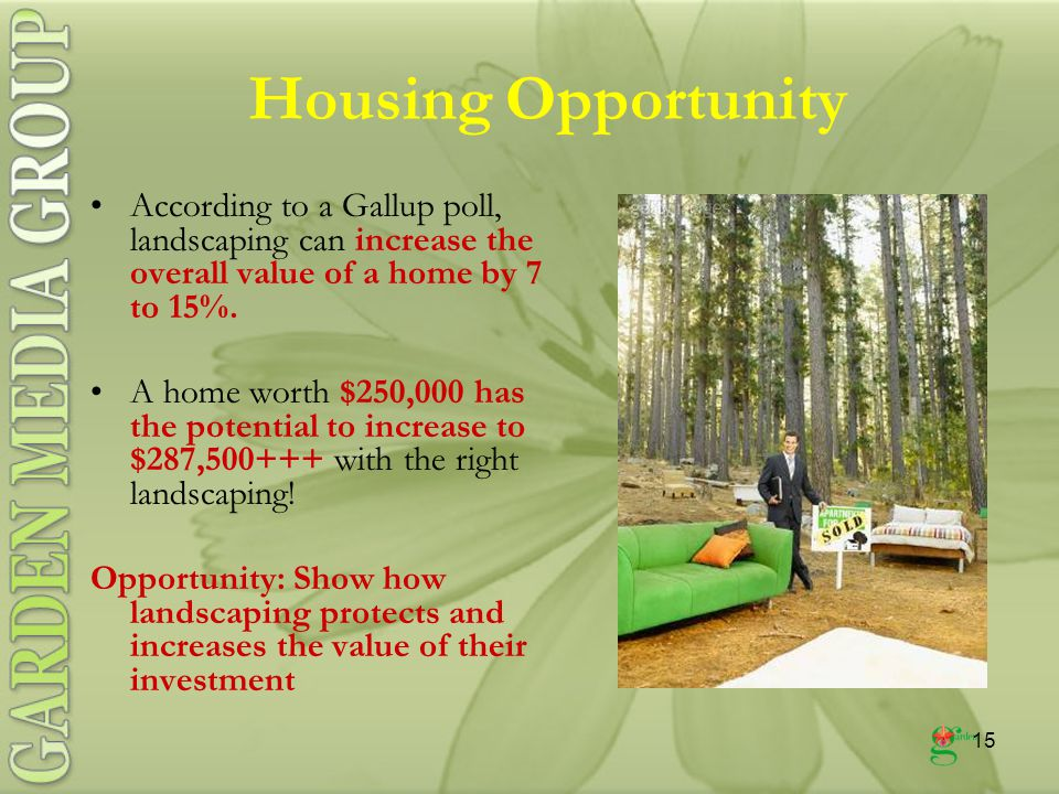 15 Housing Opportunity According to a Gallup poll, landscaping can increase the overall value of a home by 7 to 15%.