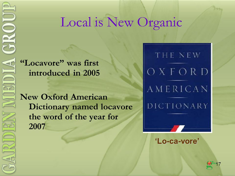 17 Locavore was first introduced in 2005 New Oxford American Dictionary named locavore the word of the year for 2007 'Lo-ca-vore' Local is New Organic