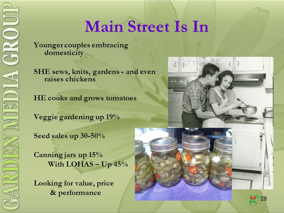 28 Younger couples embracing domesticity SHE sews, knits, gardens - and even raises chickens HE cooks and grows tomatoes Veggie gardening up 19% Seed sales up 30-50% Canning jars up 15% With LOHAS – Up 45% Looking for value, price & performance Main Street Is In