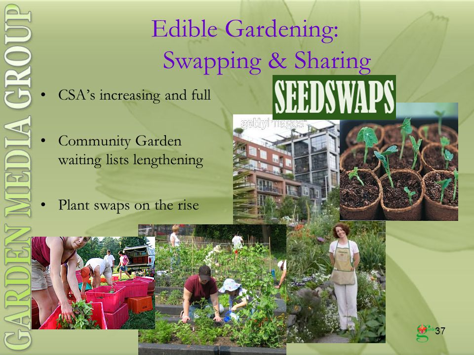 37 Edible Gardening: Swapping & Sharing CSA's increasing and full Community Garden waiting lists lengthening Plant swaps on the rise