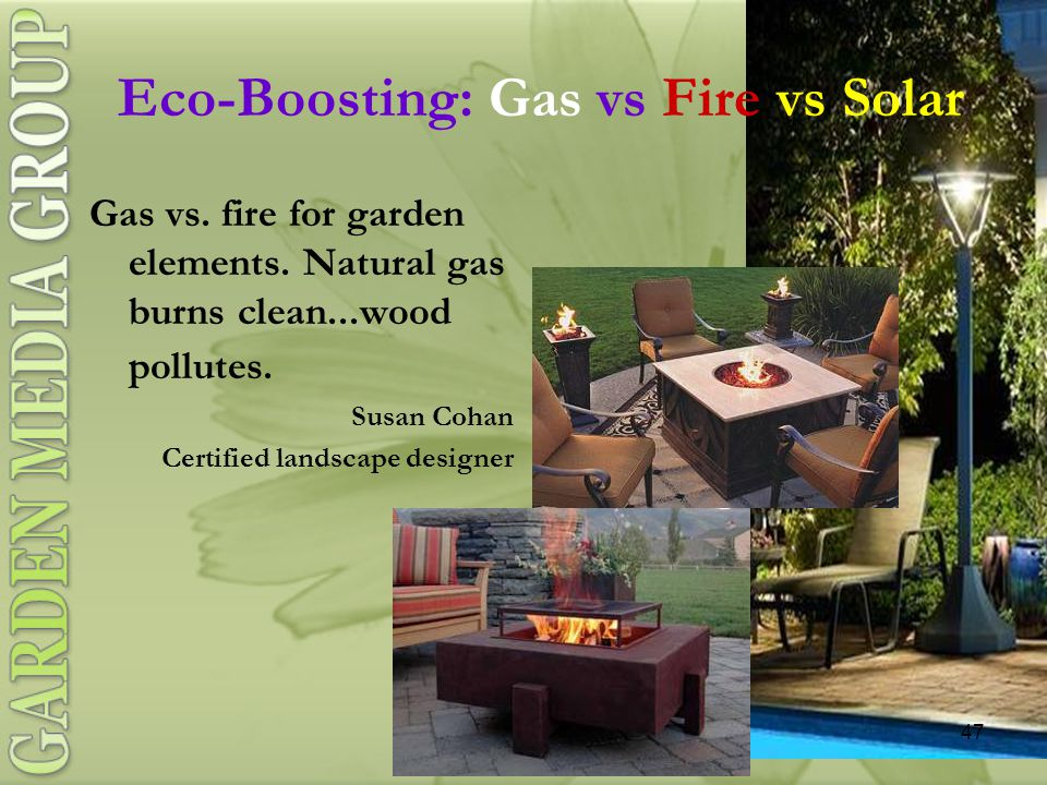 47 Eco-Boosting: Gas vs Fire vs Solar Gas vs. fire for garden elements.