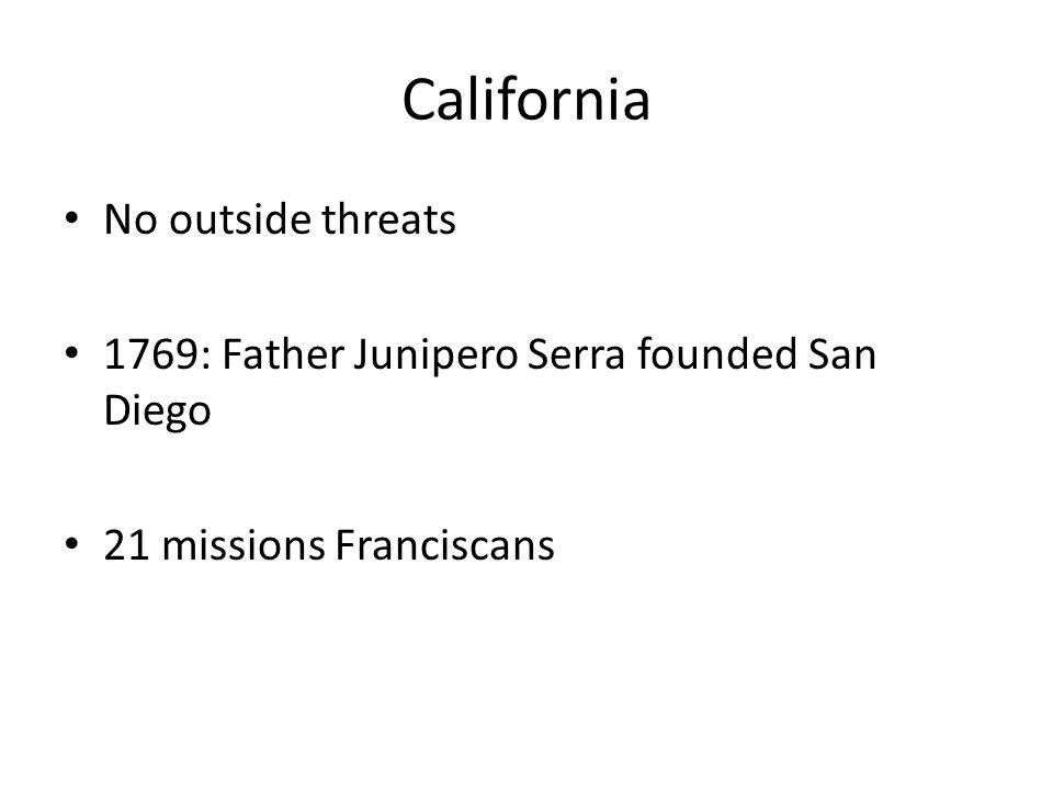 California No outside threats 1769: Father Junipero Serra founded San Diego 21 missions Franciscans
