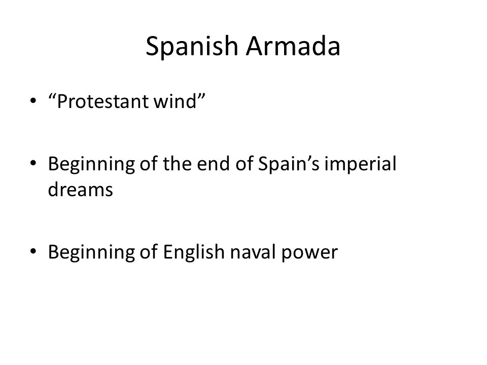 Spanish Armada Protestant wind Beginning of the end of Spain's imperial dreams Beginning of English naval power
