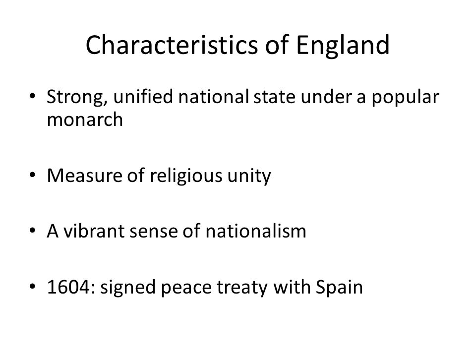 Characteristics of England Strong, unified national state under a popular monarch Measure of religious unity A vibrant sense of nationalism 1604: signed peace treaty with Spain
