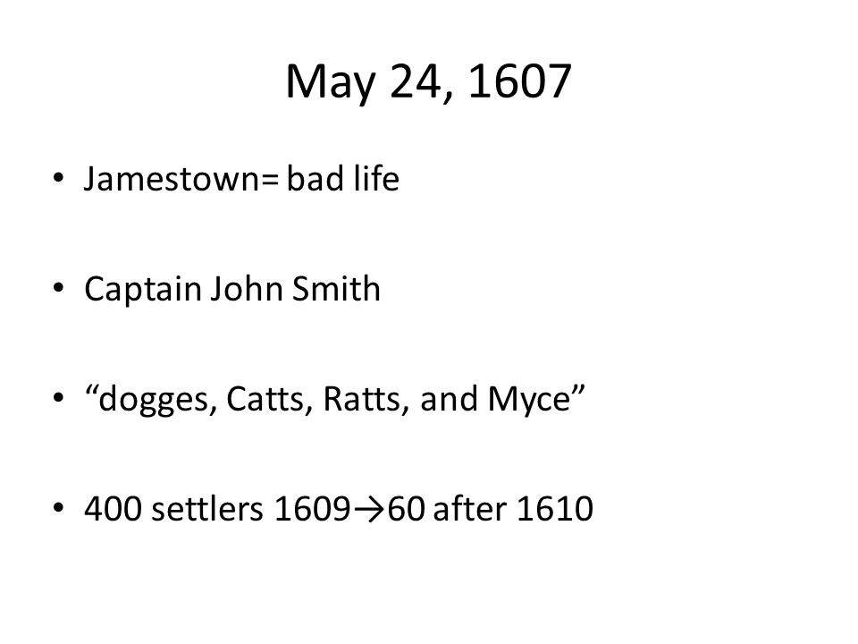 May 24, 1607 Jamestown= bad life Captain John Smith dogges, Catts, Ratts, and Myce 400 settlers 1609→60 after 1610