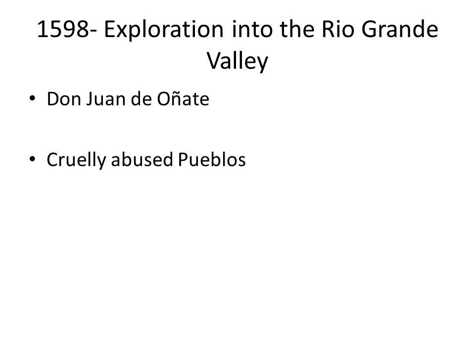 1598- Exploration into the Rio Grande Valley Don Juan de Oñate Cruelly abused Pueblos