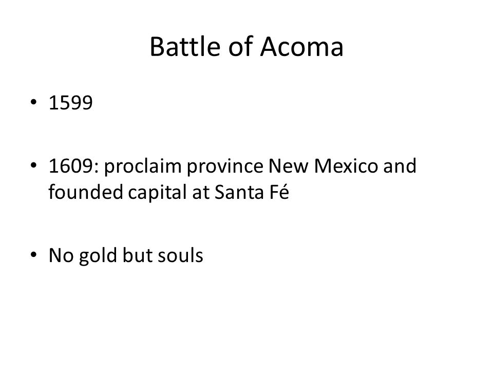 Battle of Acoma 1599 1609: proclaim province New Mexico and founded capital at Santa Fé No gold but souls