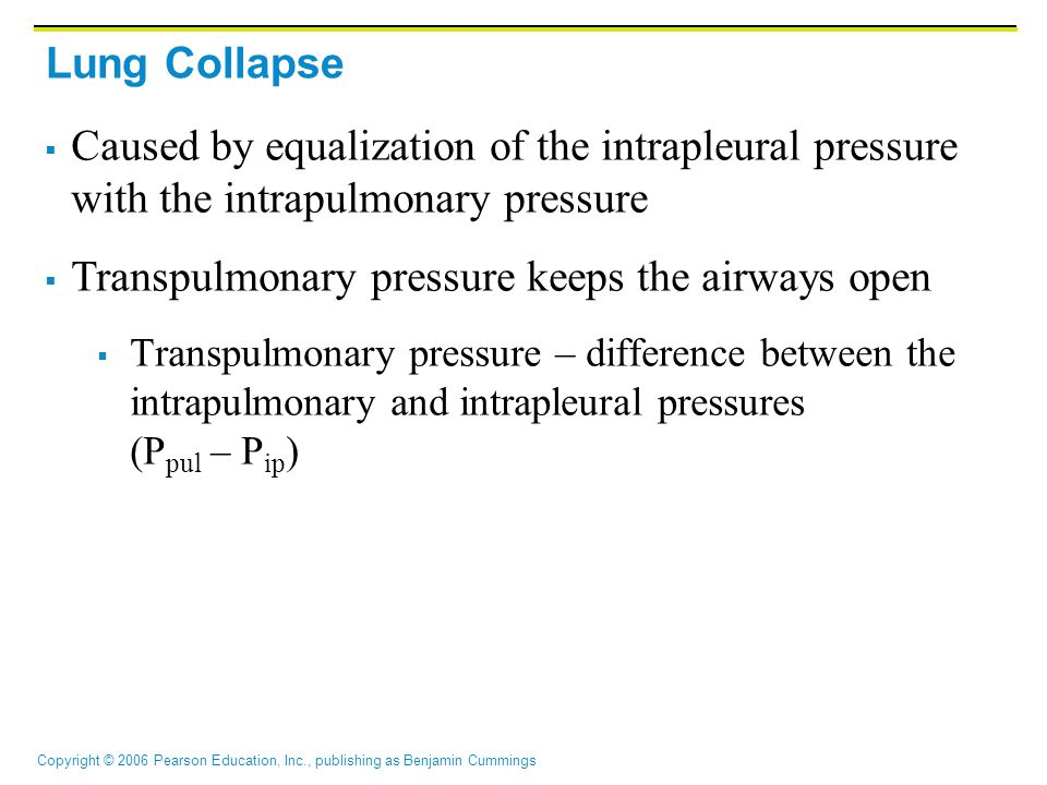 Copyright © 2006 Pearson Education, Inc., publishing as Benjamin Cummings Lung Collapse  Caused by equalization of the intrapleural pressure with the intrapulmonary pressure  Transpulmonary pressure keeps the airways open  Transpulmonary pressure – difference between the intrapulmonary and intrapleural pressures (P pul – P ip )
