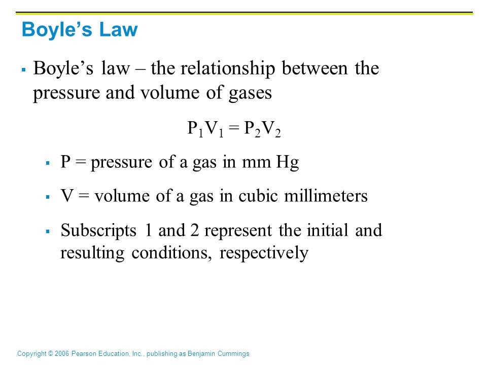 Copyright © 2006 Pearson Education, Inc., publishing as Benjamin Cummings Boyle's Law  Boyle's law – the relationship between the pressure and volume of gases P 1 V 1 = P 2 V 2  P = pressure of a gas in mm Hg  V = volume of a gas in cubic millimeters  Subscripts 1 and 2 represent the initial and resulting conditions, respectively