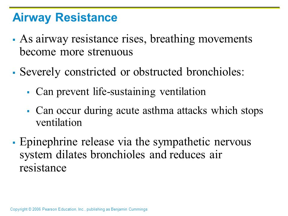 Copyright © 2006 Pearson Education, Inc., publishing as Benjamin Cummings Airway Resistance  As airway resistance rises, breathing movements become more strenuous  Severely constricted or obstructed bronchioles:  Can prevent life-sustaining ventilation  Can occur during acute asthma attacks which stops ventilation  Epinephrine release via the sympathetic nervous system dilates bronchioles and reduces air resistance