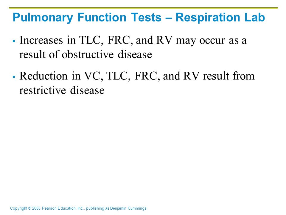 Copyright © 2006 Pearson Education, Inc., publishing as Benjamin Cummings Pulmonary Function Tests – Respiration Lab  Increases in TLC, FRC, and RV may occur as a result of obstructive disease  Reduction in VC, TLC, FRC, and RV result from restrictive disease
