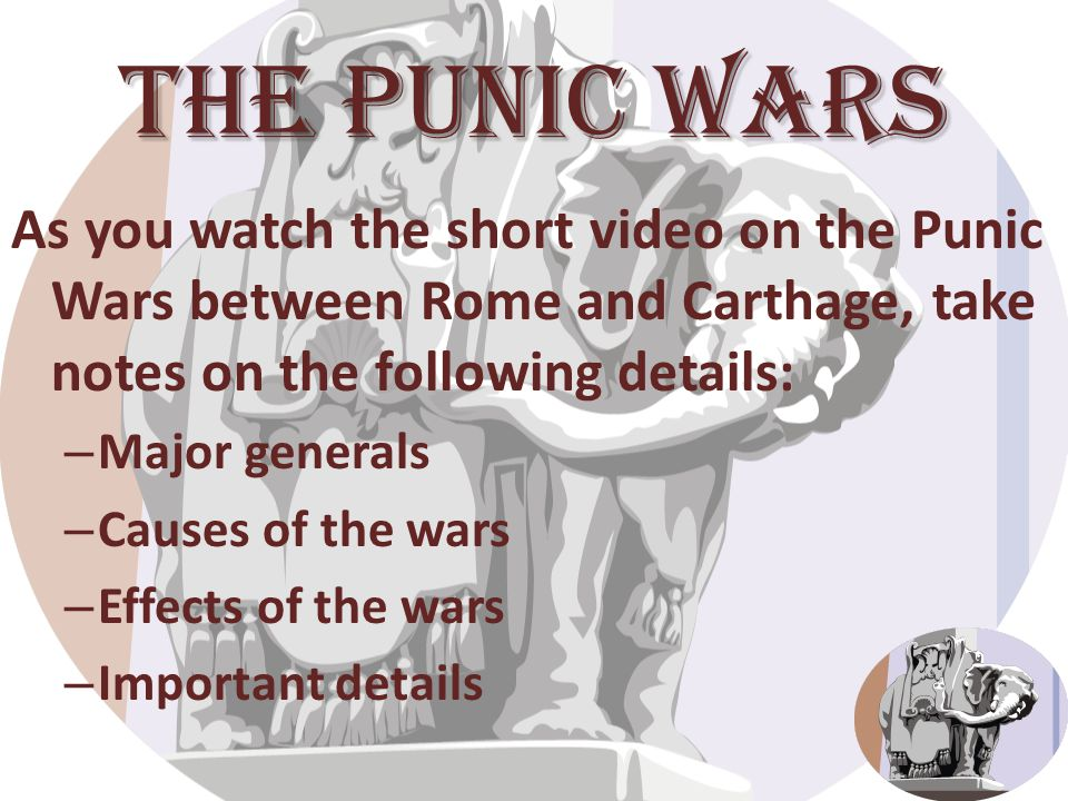 The Punic Wars As you watch the short video on the Punic Wars between Rome and Carthage, take notes on the following details: – Major generals – Causes of the wars – Effects of the wars – Important details