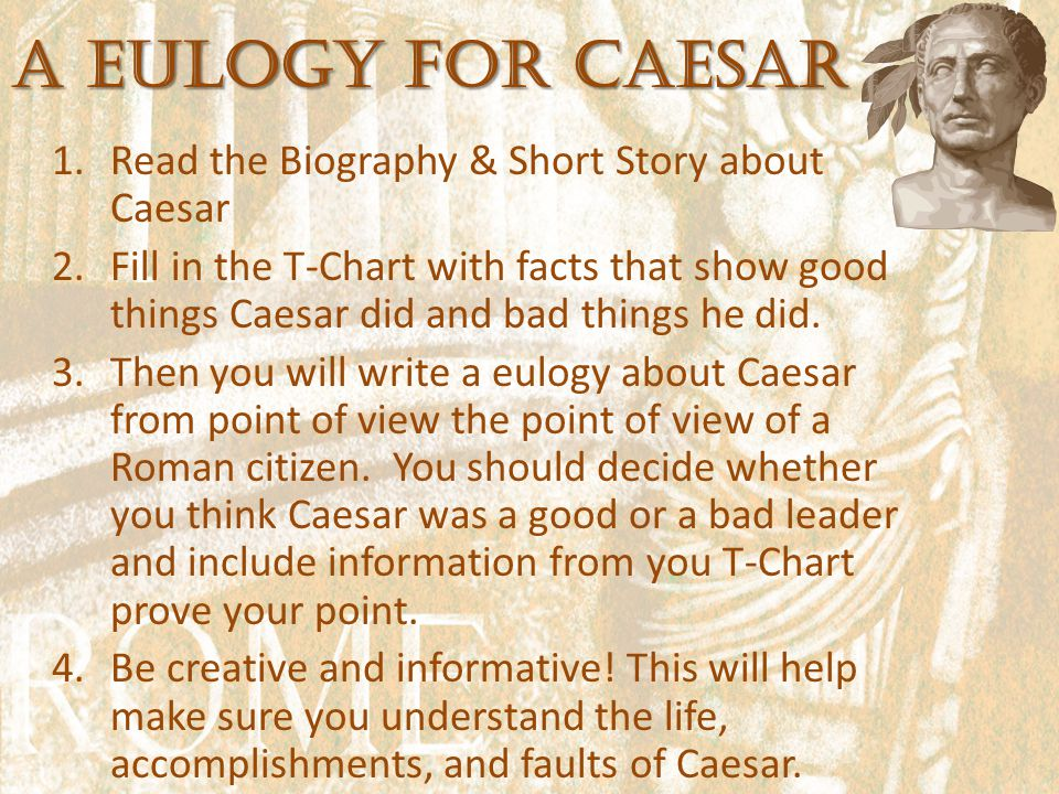 A Eulogy for Caesar 1.Read the Biography & Short Story about Caesar 2.Fill in the T-Chart with facts that show good things Caesar did and bad things he did.