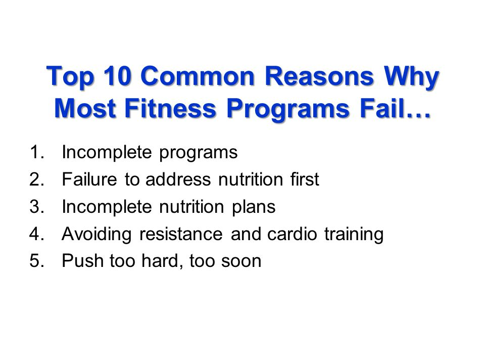 Top 10 Common Reasons Why Most Fitness Programs Fail… 1.Incomplete programs 2.Failure to address nutrition first 3.Incomplete nutrition plans 4.Avoiding resistance and cardio training 5.Push too hard, too soon