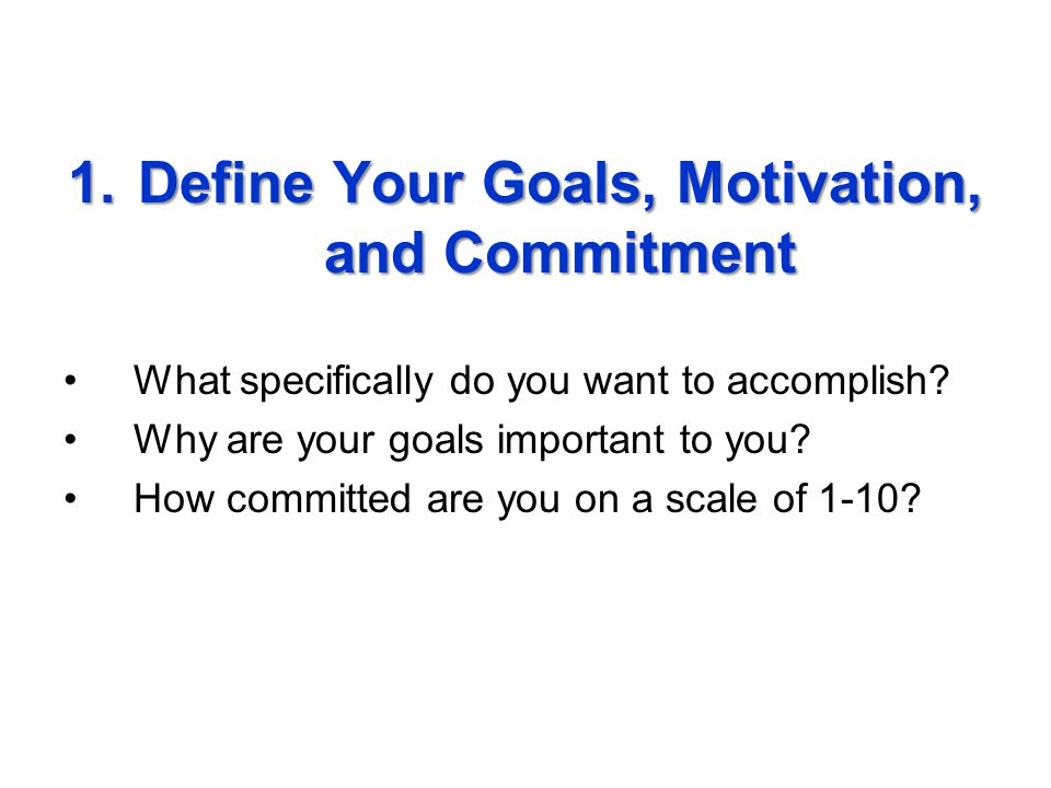 1.Define Your Goals, Motivation, and Commitment What specifically do you want to accomplish.