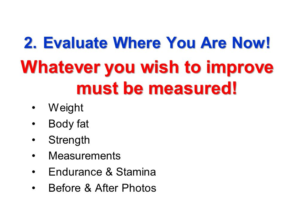 2.Evaluate Where You Are Now.Whatever you wish to improve must be measured.
